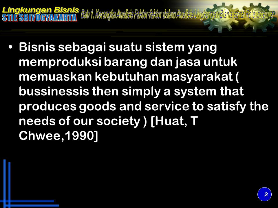 Bisnis sebagai suatu sistem yang memproduksi barang dan jasa untuk memuaskan kebutuhan masyarakat ( bussinessis then simply a system that produces goods and service to satisfy the needs of our society ) [Huat, T Chwee,1990]